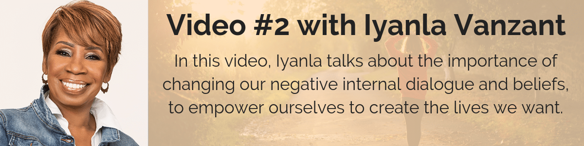 Video #2 with Iyanla Vanzant: In this video, Iyanla talks about the importance of changing our negative internal dialogue and beliefs, to empower ourselves to create the lives we want.