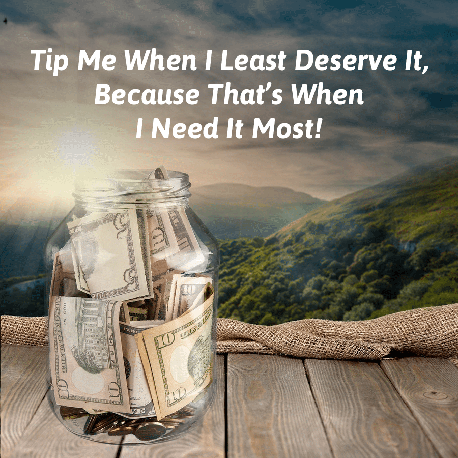 Tip me when I least deserve it because that's when I need it most