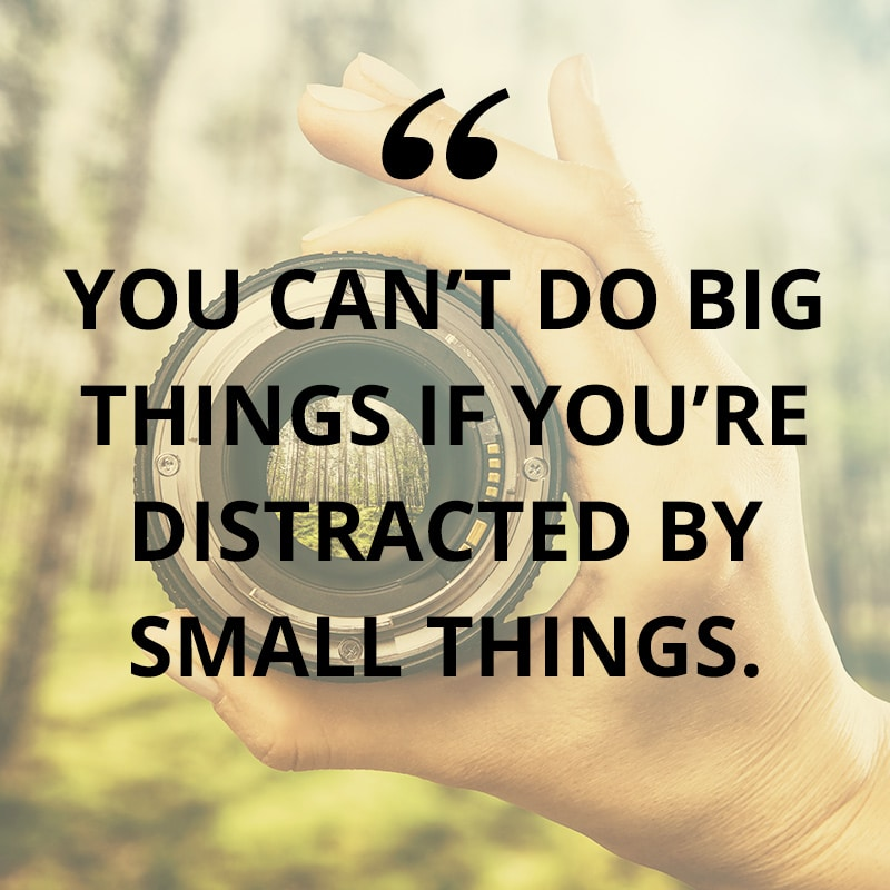 You can't do the big things if you're distracted by the small things.