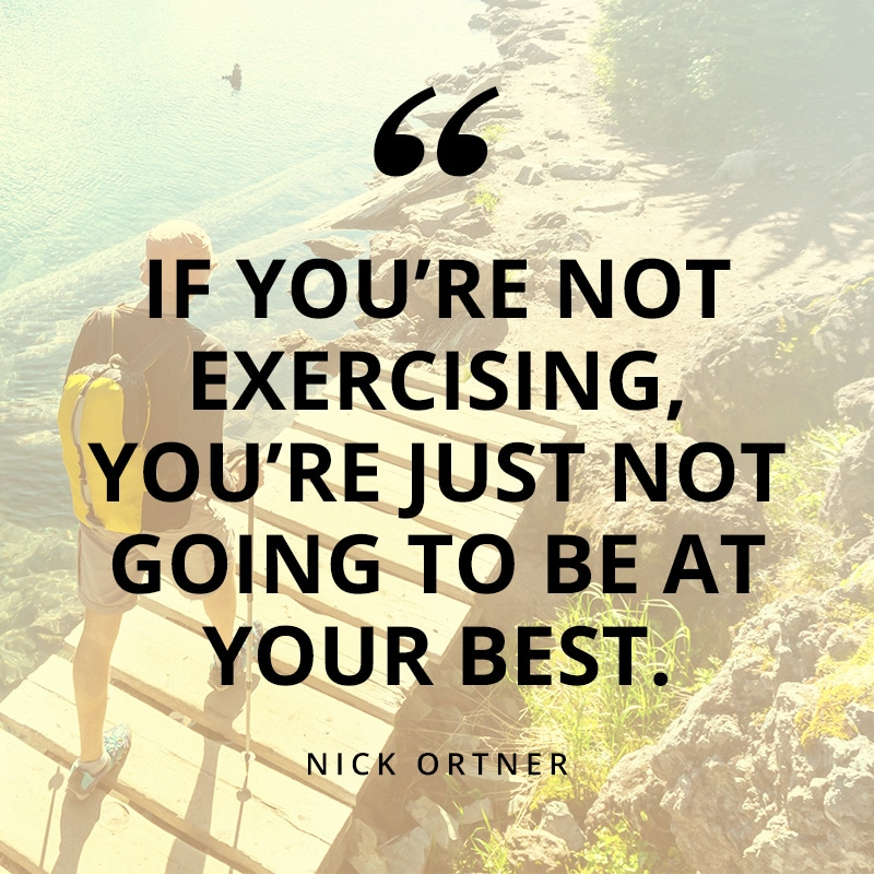 If you're not exercising, you're just not going to be at your best. - Nick Ortner