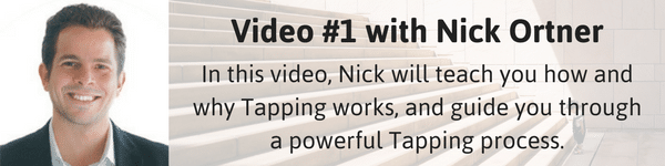 Video #1 with Nick Ortner: In this video, Nick will teach you how and why Tapping works, and guide you through a powerful Tapping process.