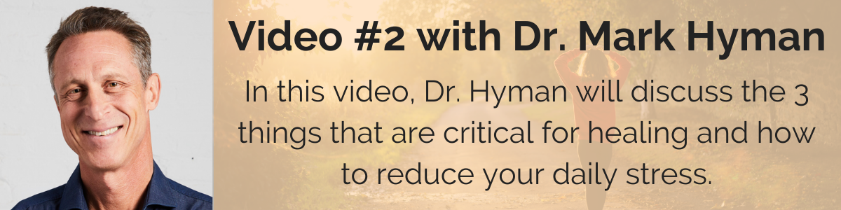 Video #2 with Dr. Mark Hyman: In this video, Dr. Hyman will discuss the 3 things that are critical for healing and how to reduce your daily stress.
